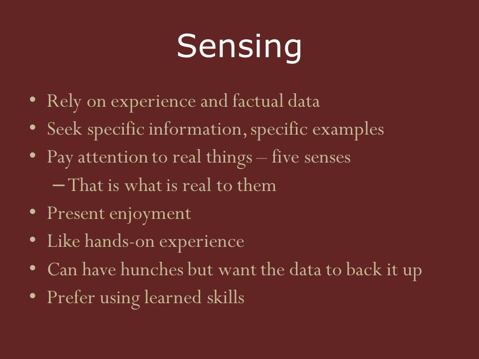 Sensing Rely on experience and factual data Seek specific information, specific examples Pay attention to real things – five senses – That is what is real to them Present enjoyment Like hands-on experience Can have hunches but want the data to back it up Prefer using learned skills