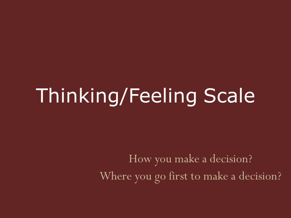 Thinking/Feeling Scale How you make a decision Where you go first to make a decision