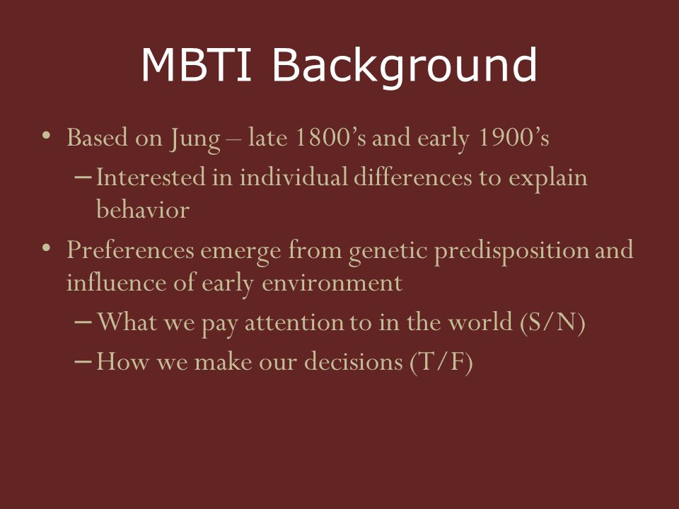 MBTI Background Based on Jung – late 1800's and early 1900's – Interested in individual differences to explain behavior Preferences emerge from genetic predisposition and influence of early environment – What we pay attention to in the world (S/N) – How we make our decisions (T/F)