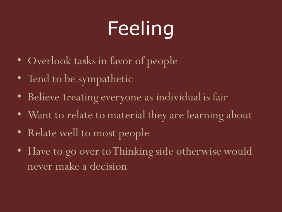 Feeling Overlook tasks in favor of people Tend to be sympathetic Believe treating everyone as individual is fair Want to relate to material they are learning about Relate well to most people Have to go over to Thinking side otherwise would never make a decision