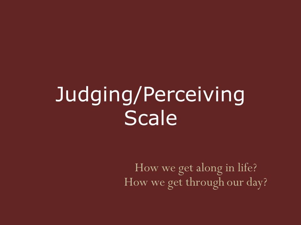 Judging/Perceiving Scale How we get along in life How we get through our day