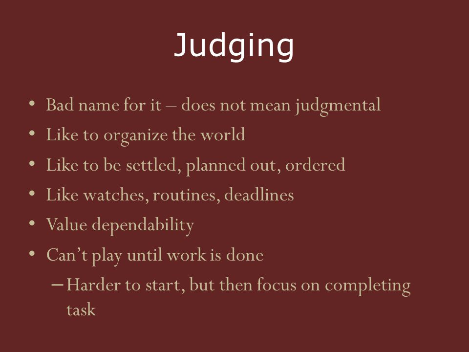 Judging Bad name for it – does not mean judgmental Like to organize the world Like to be settled, planned out, ordered Like watches, routines, deadlines Value dependability Can't play until work is done – Harder to start, but then focus on completing task