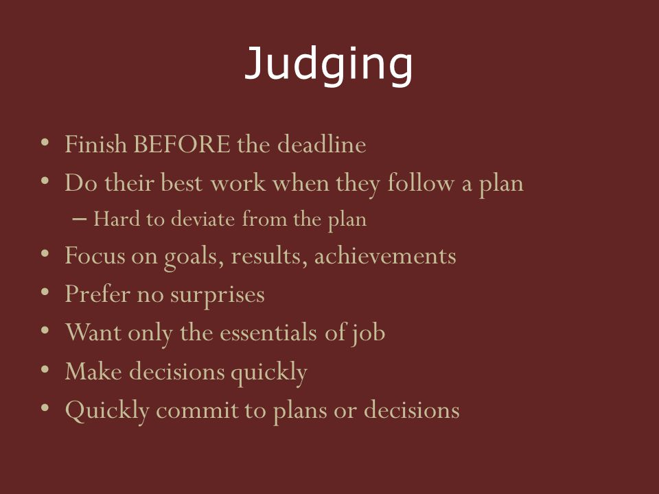 Judging Finish BEFORE the deadline Do their best work when they follow a plan – Hard to deviate from the plan Focus on goals, results, achievements Prefer no surprises Want only the essentials of job Make decisions quickly Quickly commit to plans or decisions