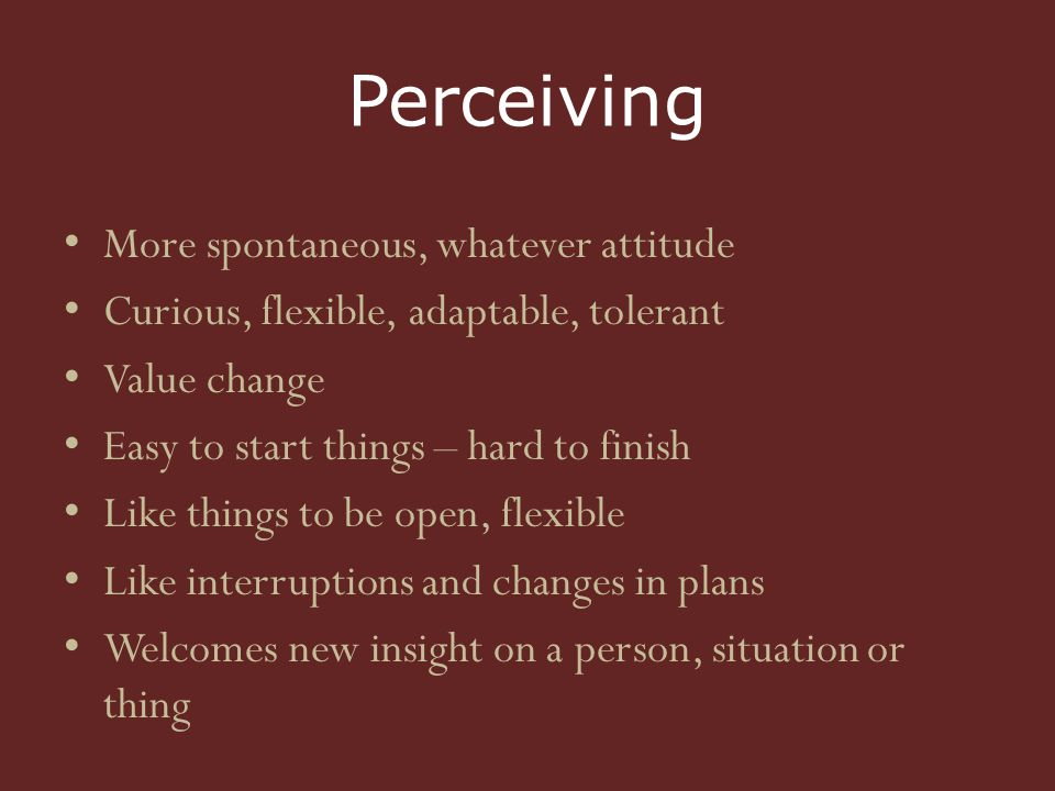 Perceiving More spontaneous, whatever attitude Curious, flexible, adaptable, tolerant Value change Easy to start things – hard to finish Like things to be open, flexible Like interruptions and changes in plans Welcomes new insight on a person, situation or thing
