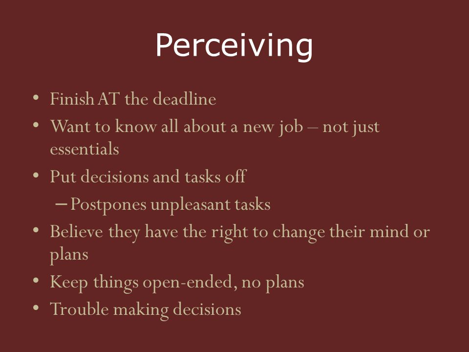 Perceiving Finish AT the deadline Want to know all about a new job – not just essentials Put decisions and tasks off – Postpones unpleasant tasks Believe they have the right to change their mind or plans Keep things open-ended, no plans Trouble making decisions