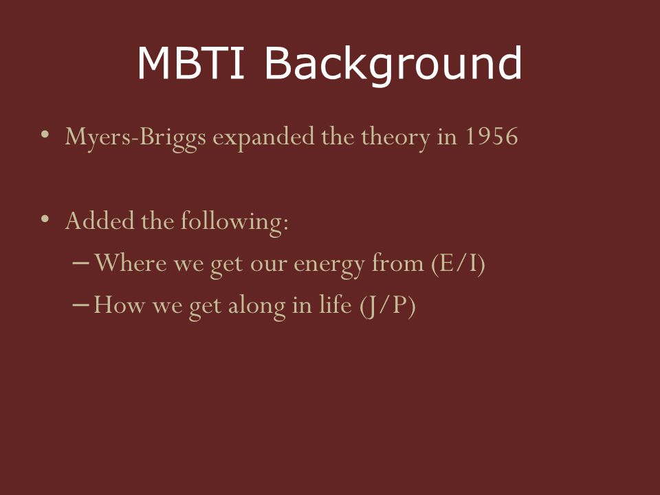 MBTI Background Myers-Briggs expanded the theory in 1956 Added the following: – Where we get our energy from (E/I) – How we get along in life (J/P)