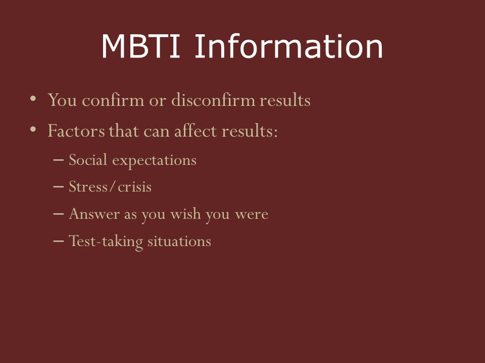 MBTI Information You confirm or disconfirm results Factors that can affect results: – Social expectations – Stress/crisis – Answer as you wish you were – Test-taking situations