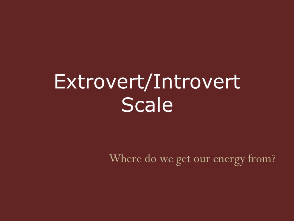 Extrovert/Introvert Scale Where do we get our energy from