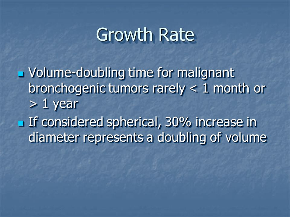 Growth Rate Volume-doubling time for malignant bronchogenic tumors rarely 1 year Volume-doubling time for malignant bronchogenic tumors rarely 1 year If considered spherical, 30% increase in diameter represents a doubling of volume If considered spherical, 30% increase in diameter represents a doubling of volume Volume-doubling time for malignant bronchogenic tumors rarely 1 year Volume-doubling time for malignant bronchogenic tumors rarely 1 year If considered spherical, 30% increase in diameter represents a doubling of volume If considered spherical, 30% increase in diameter represents a doubling of volume