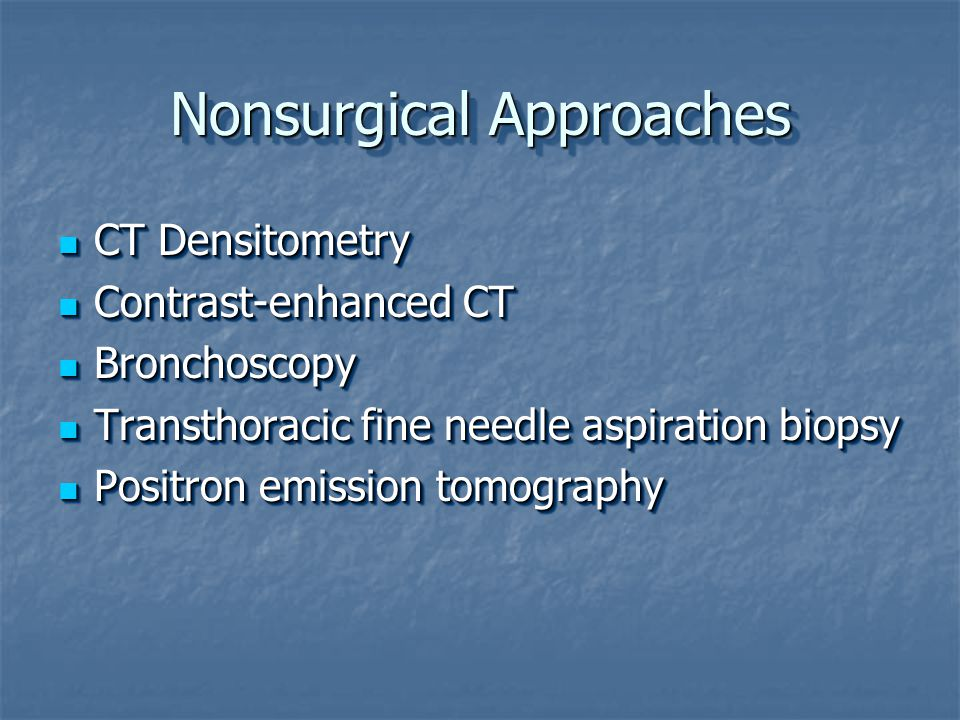 Nonsurgical Approaches CT Densitometry CT Densitometry Contrast-enhanced CT Contrast-enhanced CT Bronchoscopy Bronchoscopy Transthoracic fine needle aspiration biopsy Transthoracic fine needle aspiration biopsy Positron emission tomography Positron emission tomography CT Densitometry CT Densitometry Contrast-enhanced CT Contrast-enhanced CT Bronchoscopy Bronchoscopy Transthoracic fine needle aspiration biopsy Transthoracic fine needle aspiration biopsy Positron emission tomography Positron emission tomography