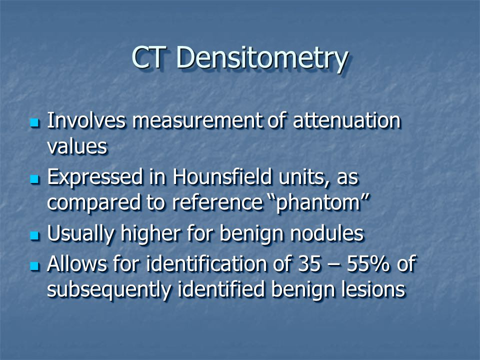 CT Densitometry Involves measurement of attenuation values Involves measurement of attenuation values Expressed in Hounsfield units, as compared to reference phantom Expressed in Hounsfield units, as compared to reference phantom Usually higher for benign nodules Usually higher for benign nodules Allows for identification of 35 – 55% of subsequently identified benign lesions Allows for identification of 35 – 55% of subsequently identified benign lesions Involves measurement of attenuation values Involves measurement of attenuation values Expressed in Hounsfield units, as compared to reference phantom Expressed in Hounsfield units, as compared to reference phantom Usually higher for benign nodules Usually higher for benign nodules Allows for identification of 35 – 55% of subsequently identified benign lesions Allows for identification of 35 – 55% of subsequently identified benign lesions