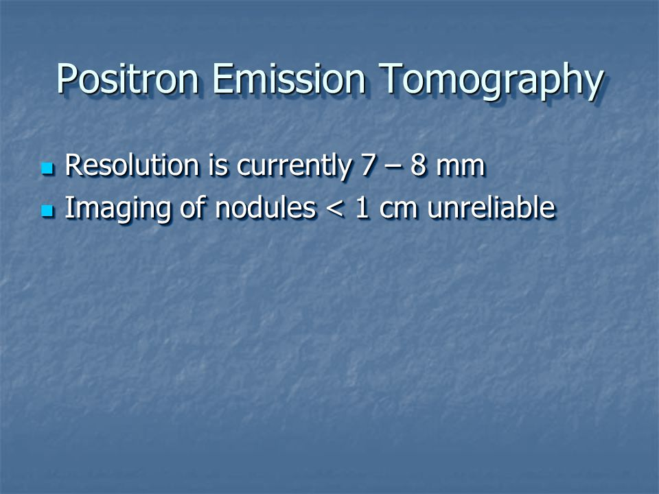 Positron Emission Tomography Resolution is currently 7 – 8 mm Resolution is currently 7 – 8 mm Imaging of nodules < 1 cm unreliable Imaging of nodules < 1 cm unreliable Resolution is currently 7 – 8 mm Resolution is currently 7 – 8 mm Imaging of nodules < 1 cm unreliable Imaging of nodules < 1 cm unreliable