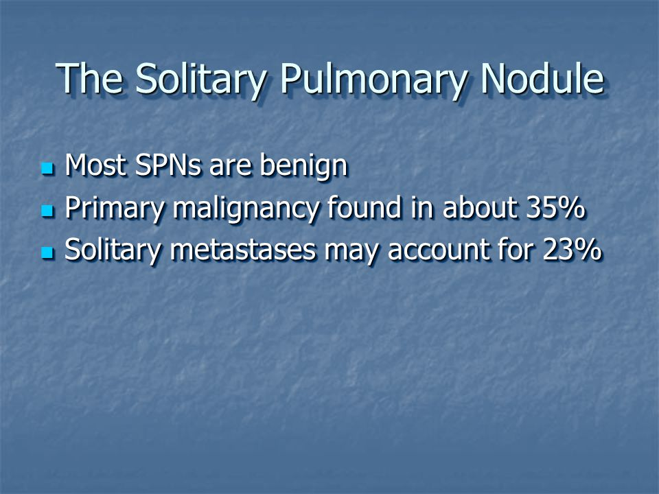 The Solitary Pulmonary Nodule Most SPNs are benign Most SPNs are benign Primary malignancy found in about 35% Primary malignancy found in about 35% Solitary metastases may account for 23% Solitary metastases may account for 23% Most SPNs are benign Most SPNs are benign Primary malignancy found in about 35% Primary malignancy found in about 35% Solitary metastases may account for 23% Solitary metastases may account for 23%