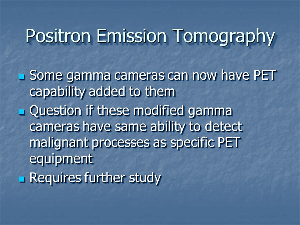 Positron Emission Tomography Some gamma cameras can now have PET capability added to them Some gamma cameras can now have PET capability added to them Question if these modified gamma cameras have same ability to detect malignant processes as specific PET equipment Question if these modified gamma cameras have same ability to detect malignant processes as specific PET equipment Requires further study Requires further study Some gamma cameras can now have PET capability added to them Some gamma cameras can now have PET capability added to them Question if these modified gamma cameras have same ability to detect malignant processes as specific PET equipment Question if these modified gamma cameras have same ability to detect malignant processes as specific PET equipment Requires further study Requires further study