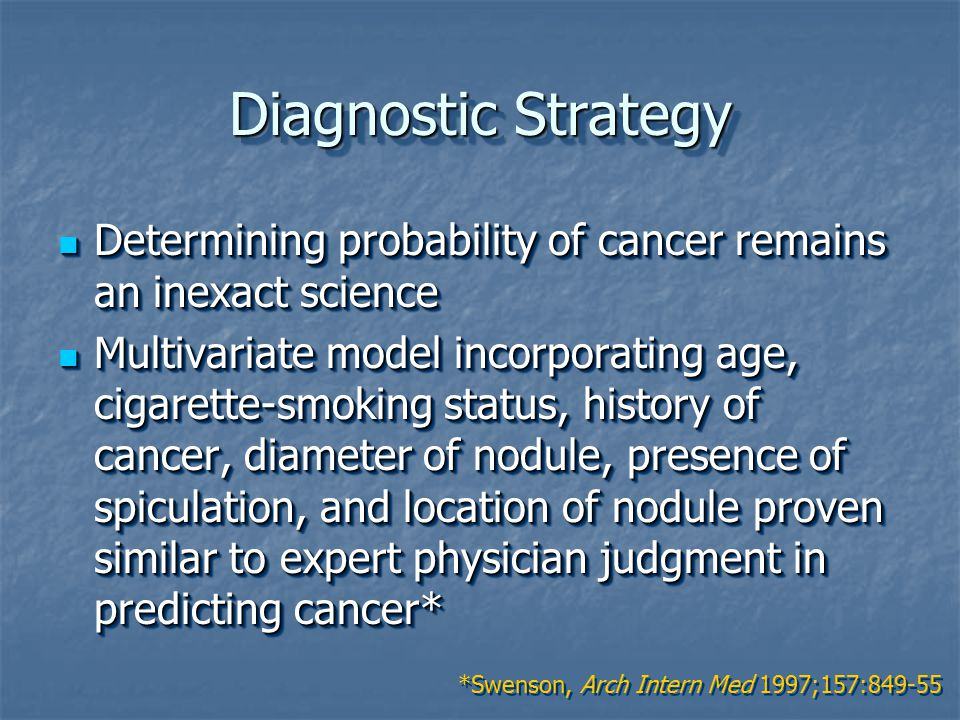 Diagnostic Strategy Determining probability of cancer remains an inexact science Determining probability of cancer remains an inexact science Multivariate model incorporating age, cigarette-smoking status, history of cancer, diameter of nodule, presence of spiculation, and location of nodule proven similar to expert physician judgment in predicting cancer* Multivariate model incorporating age, cigarette-smoking status, history of cancer, diameter of nodule, presence of spiculation, and location of nodule proven similar to expert physician judgment in predicting cancer* Determining probability of cancer remains an inexact science Determining probability of cancer remains an inexact science Multivariate model incorporating age, cigarette-smoking status, history of cancer, diameter of nodule, presence of spiculation, and location of nodule proven similar to expert physician judgment in predicting cancer* Multivariate model incorporating age, cigarette-smoking status, history of cancer, diameter of nodule, presence of spiculation, and location of nodule proven similar to expert physician judgment in predicting cancer* *Swenson, Arch Intern Med 1997;157:849-55