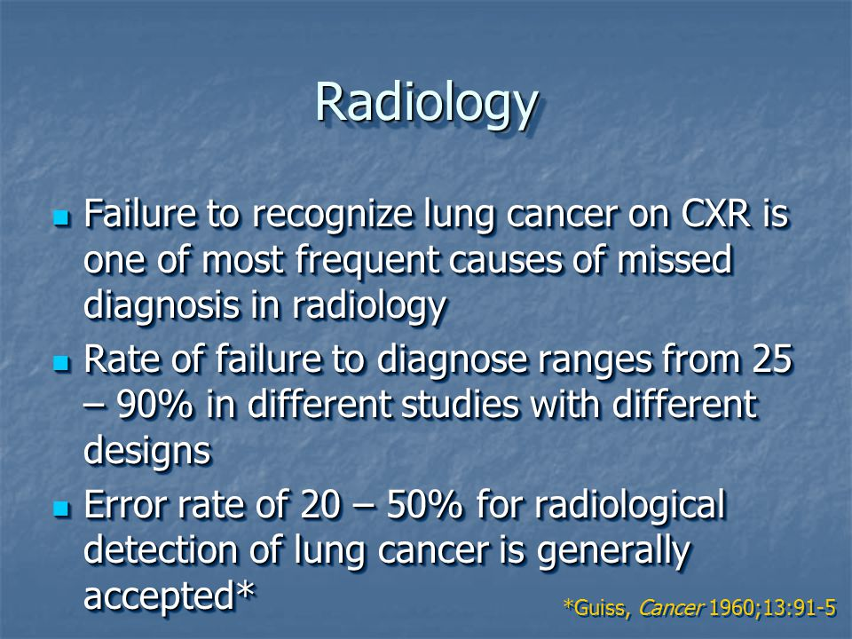 RadiologyRadiology Failure to recognize lung cancer on CXR is one of most frequent causes of missed diagnosis in radiology Failure to recognize lung cancer on CXR is one of most frequent causes of missed diagnosis in radiology Rate of failure to diagnose ranges from 25 – 90% in different studies with different designs Rate of failure to diagnose ranges from 25 – 90% in different studies with different designs Error rate of 20 – 50% for radiological detection of lung cancer is generally accepted* Error rate of 20 – 50% for radiological detection of lung cancer is generally accepted* Failure to recognize lung cancer on CXR is one of most frequent causes of missed diagnosis in radiology Failure to recognize lung cancer on CXR is one of most frequent causes of missed diagnosis in radiology Rate of failure to diagnose ranges from 25 – 90% in different studies with different designs Rate of failure to diagnose ranges from 25 – 90% in different studies with different designs Error rate of 20 – 50% for radiological detection of lung cancer is generally accepted* Error rate of 20 – 50% for radiological detection of lung cancer is generally accepted* *Guiss, Cancer 1960;13:91-5