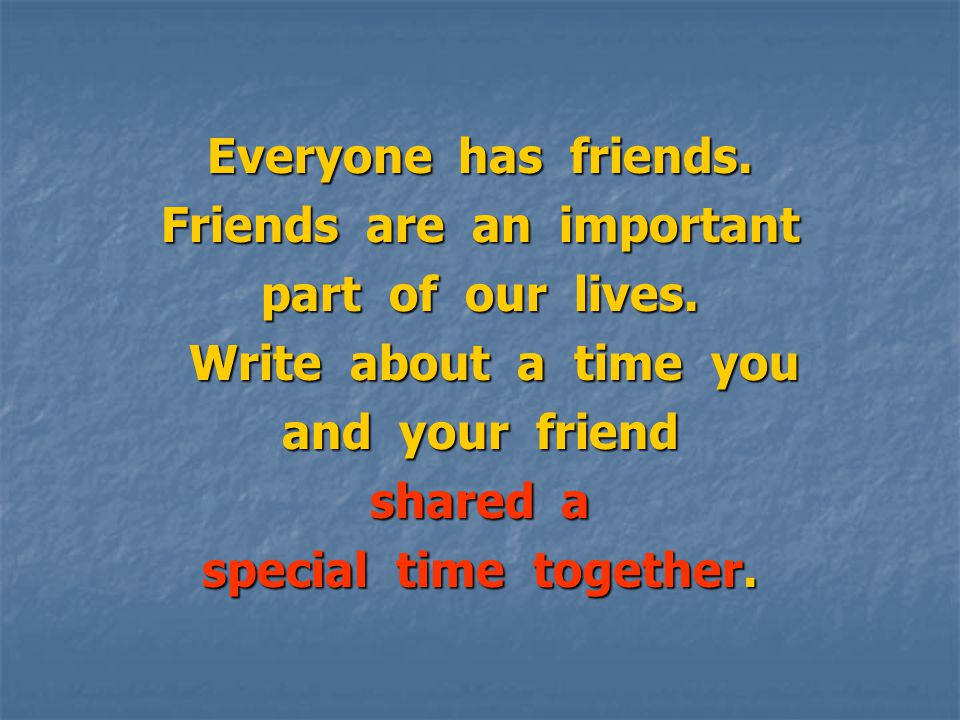 Everyone has friends. Friends are an important part of our lives.
