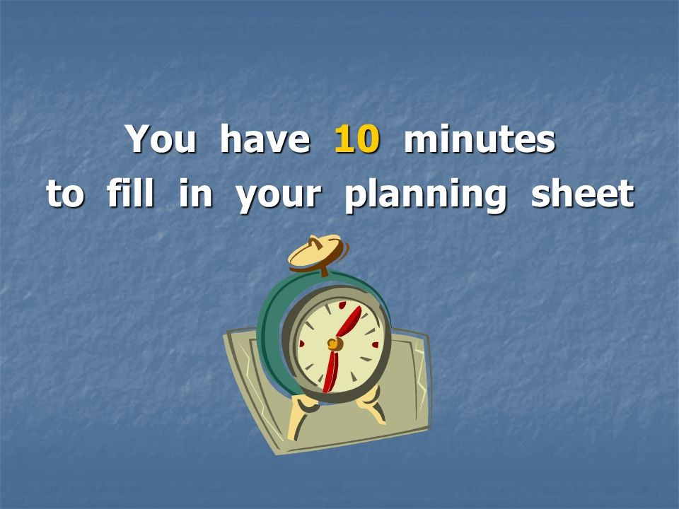 You have 10 minutes to fill in your planning sheet