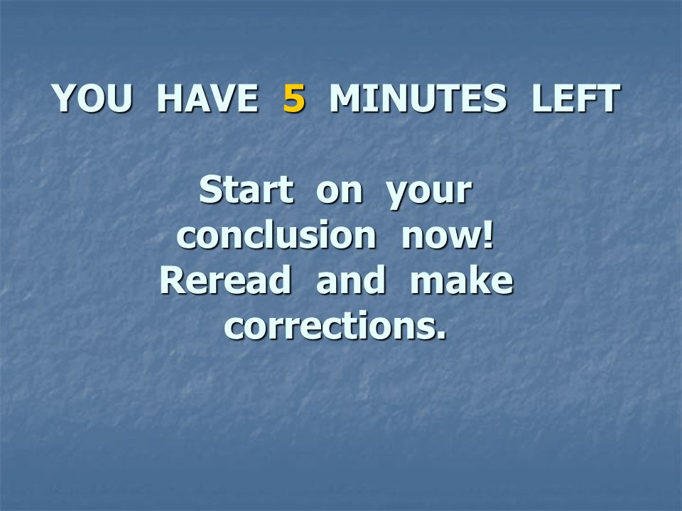 YOU HAVE 5 MINUTES LEFT Start on your conclusion now! Reread and make corrections.