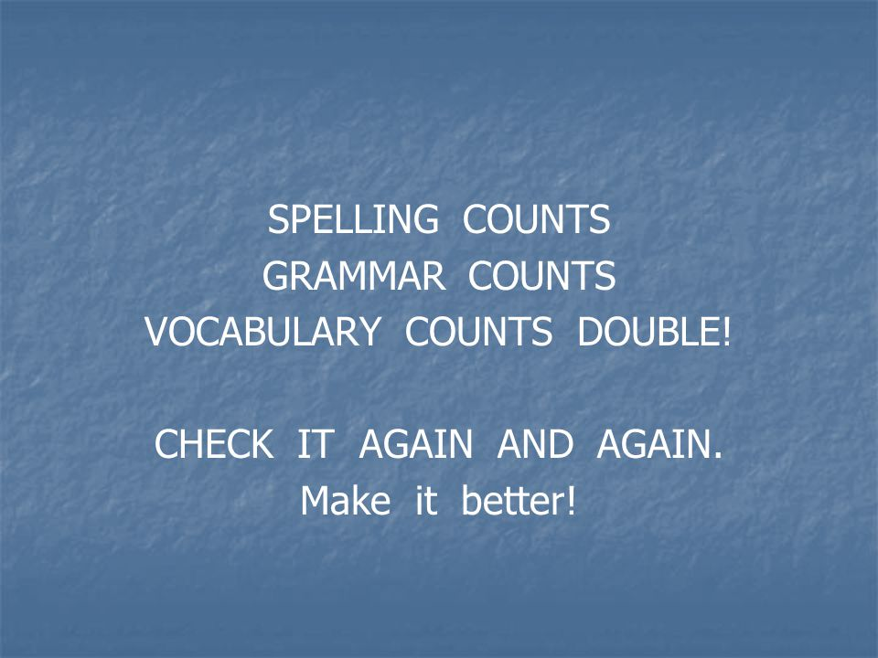SPELLING COUNTS GRAMMAR COUNTS VOCABULARY COUNTS DOUBLE! CHECK IT AGAIN AND AGAIN. Make it better!