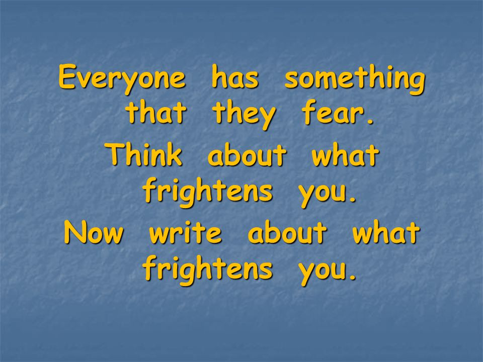 Everyone has something that they fear. Think about what frightens you.