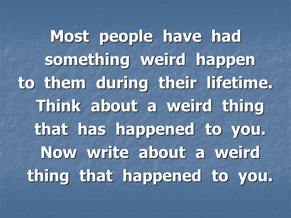 Most people have had something weird happen something weird happen to them during their lifetime.