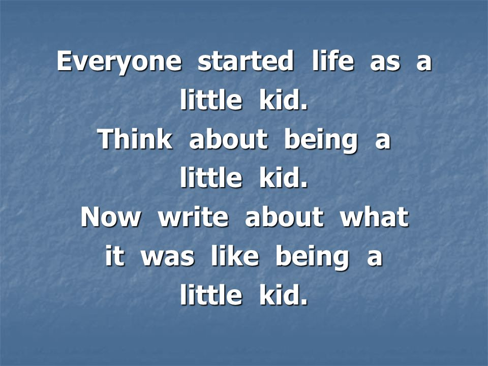 Everyone started life as a little kid. Think about being a little kid.