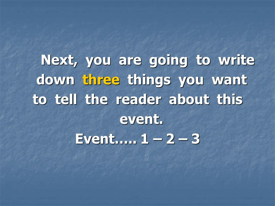 Next, you are going to write Next, you are going to write down three things you want down three things you want to tell the reader about this event.