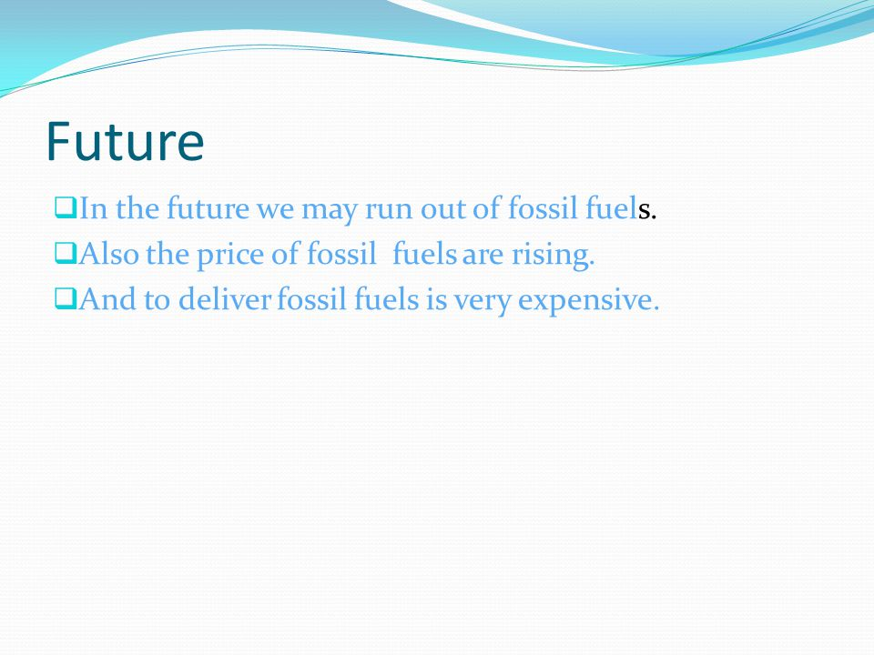 Future  In the future we may run out of fossil fuels.