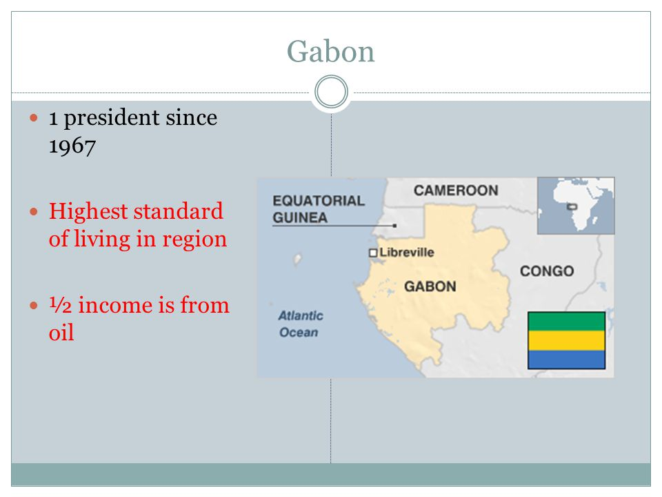 Gabon 1 president since 1967 Highest standard of living in region ½ income is from oil