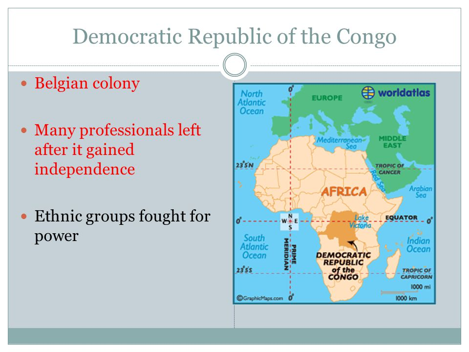 Democratic Republic of the Congo Belgian colony Many professionals left after it gained independence Ethnic groups fought for power