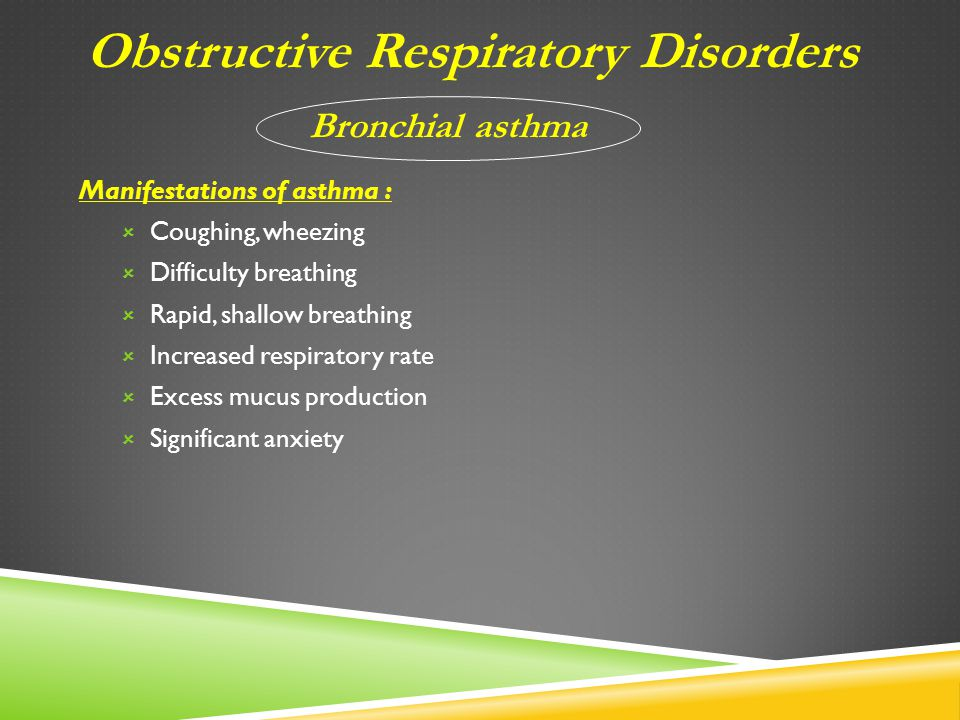 Manifestations of asthma :  Coughing, wheezing  Difficulty breathing  Rapid, shallow breathing  Increased respiratory rate  Excess mucus production  Significant anxiety Obstructive Respiratory Disorders Bronchial asthma