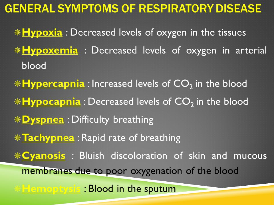 GENERAL SYMPTOMS OF RESPIRATORY DISEASE  Hypoxia : Decreased levels of oxygen in the tissues  Hypoxemia : Decreased levels of oxygen in arterial blood  Hypercapnia : Increased levels of CO 2 in the blood  Hypocapnia : Decreased levels of CO 2 in the blood  Dyspnea : Difficulty breathing  Tachypnea : Rapid rate of breathing  Cyanosis : Bluish discoloration of skin and mucous membranes due to poor oxygenation of the blood  Hemoptysis : Blood in the sputum