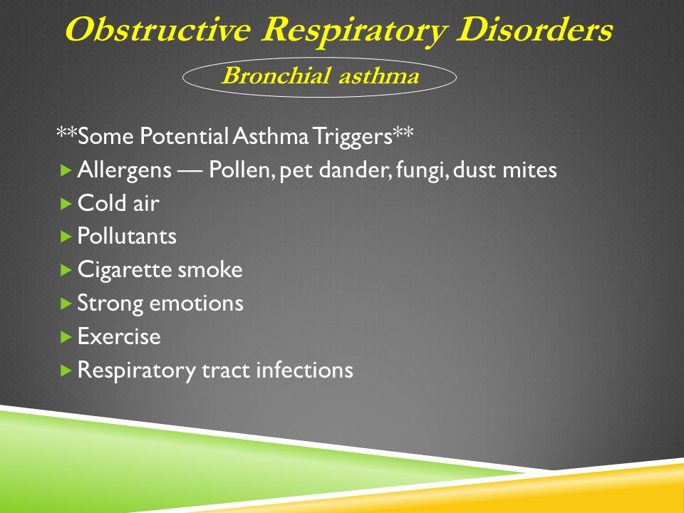 **Some Potential Asthma Triggers**  Allergens — Pollen, pet dander, fungi, dust mites  Cold air  Pollutants  Cigarette smoke  Strong emotions  Exercise  Respiratory tract infections Obstructive Respiratory Disorders Bronchial asthma