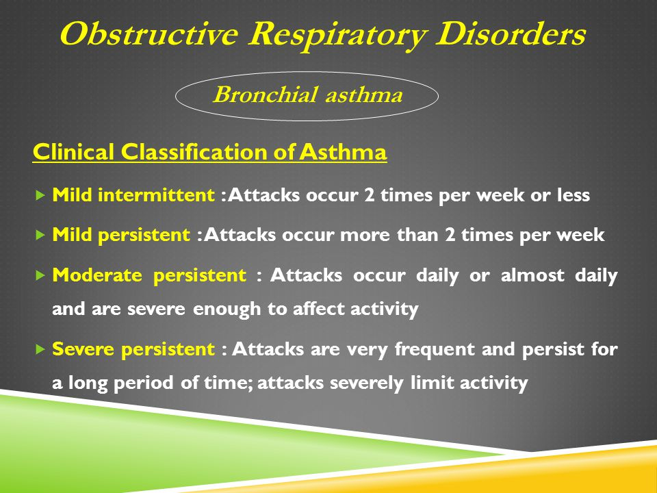 Clinical Classification of Asthma  Mild intermittent : Attacks occur 2 times per week or less  Mild persistent : Attacks occur more than 2 times per week  Moderate persistent : Attacks occur daily or almost daily and are severe enough to affect activity  Severe persistent : Attacks are very frequent and persist for a long period of time; attacks severely limit activity Obstructive Respiratory Disorders Bronchial asthma