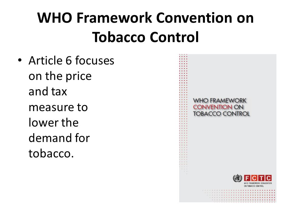 WHO Framework Convention on Tobacco Control Article 6 focuses on the price and tax measure to lower the demand for tobacco.