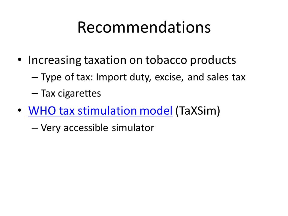 Recommendations Increasing taxation on tobacco products – Type of tax: Import duty, excise, and sales tax – Tax cigarettes WHO tax stimulation model (TaXSim) WHO tax stimulation model – Very accessible simulator