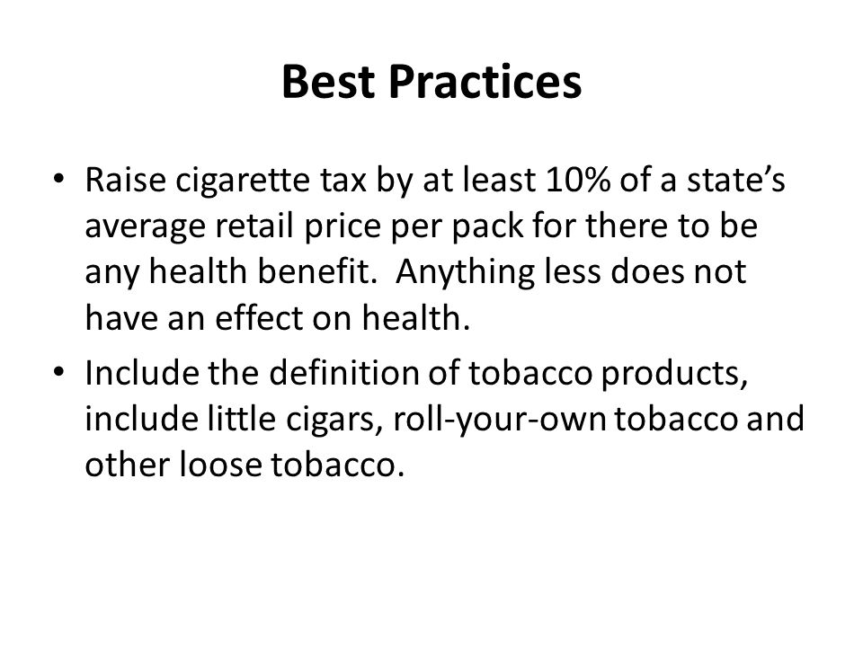 Best Practices Raise cigarette tax by at least 10% of a state's average retail price per pack for there to be any health benefit.