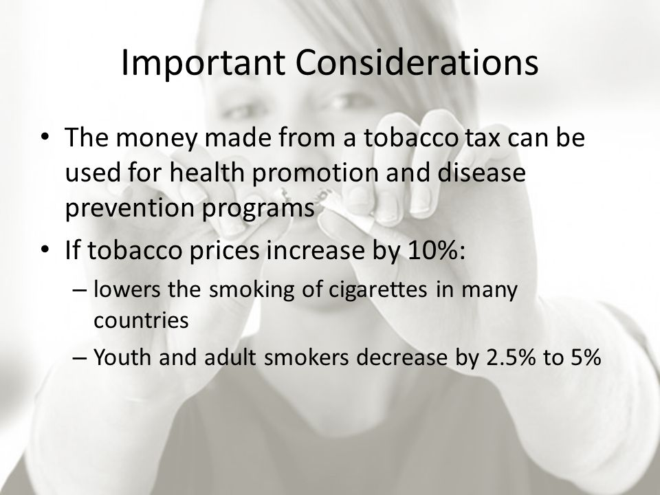 Important Considerations The money made from a tobacco tax can be used for health promotion and disease prevention programs If tobacco prices increase by 10%: – lowers the smoking of cigarettes in many countries – Youth and adult smokers decrease by 2.5% to 5%