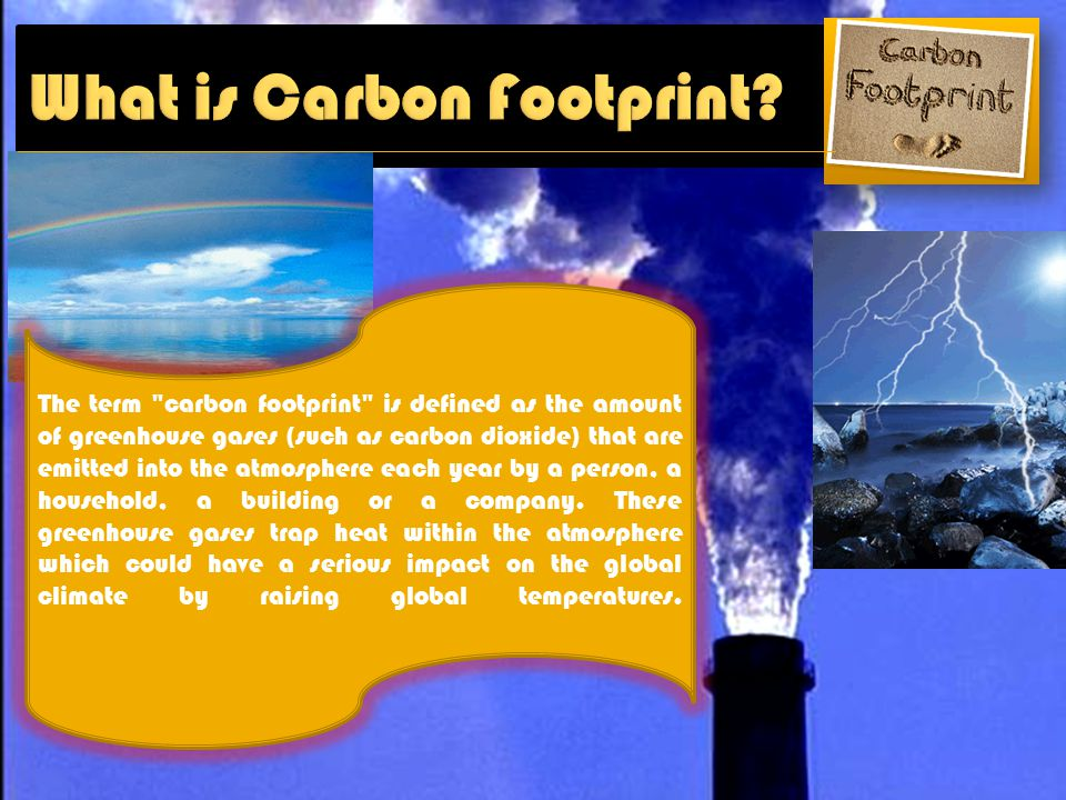 The term carbon footprint is defined as the amount of greenhouse gases (such as carbon dioxide) that are emitted into the atmosphere each year by a person, a household, a building or a company.