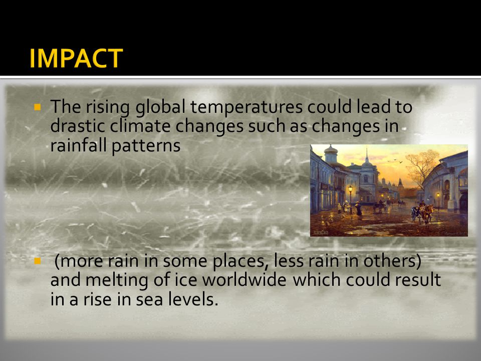  The rising global temperatures could lead to drastic climate changes such as changes in rainfall patterns  (more rain in some places, less rain in others) and melting of ice worldwide which could result in a rise in sea levels.