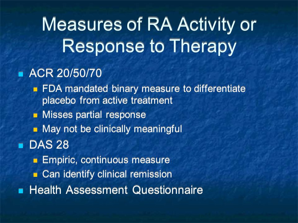 Measures of RA Activity or Response to Therapy ACR 20/50/70 FDA mandated binary measure to differentiate placebo from active treatment Misses partial response May not be clinically meaningful DAS 28 Empiric, continuous measure Can identify clinical remission Health Assessment Questionnaire ACR 20/50/70 FDA mandated binary measure to differentiate placebo from active treatment Misses partial response May not be clinically meaningful DAS 28 Empiric, continuous measure Can identify clinical remission Health Assessment Questionnaire
