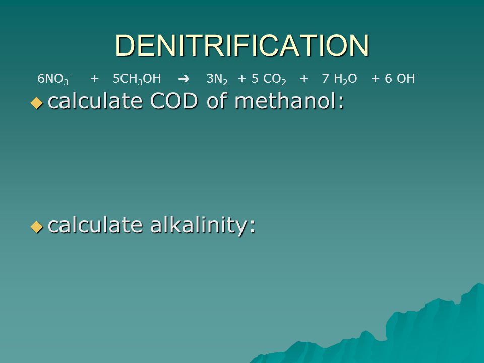 DENITRIFICATION  calculate COD of methanol:  calculate alkalinity: 6NO 3 - + 5CH 3 OH ➔ 3N 2 + 5 CO 2 + 7 H 2 O + 6 OH -