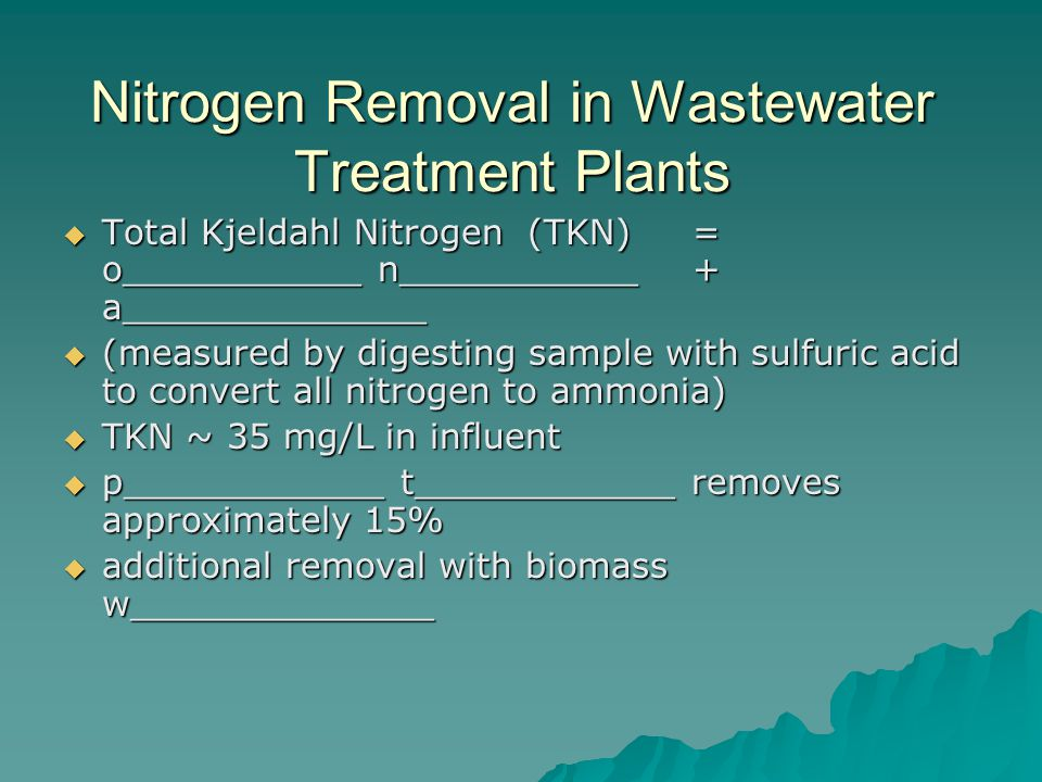 Nitrogen Removal in Wastewater Treatment Plants  Total Kjeldahl Nitrogen (TKN) = o___________ n___________ + a______________  (measured by digesting sample with sulfuric acid to convert all nitrogen to ammonia)  TKN ~ 35 mg/L in influent  p____________ t____________ removes approximately 15%  additional removal with biomass w______________