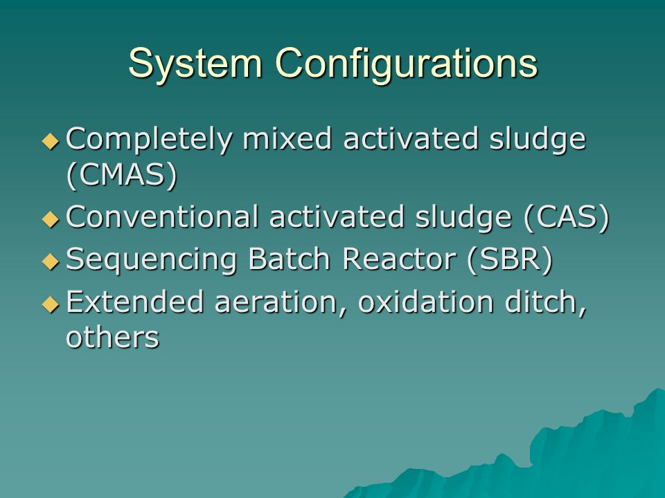 System Configurations  Completely mixed activated sludge (CMAS)  Conventional activated sludge (CAS)  Sequencing Batch Reactor (SBR)  Extended aeration, oxidation ditch, others