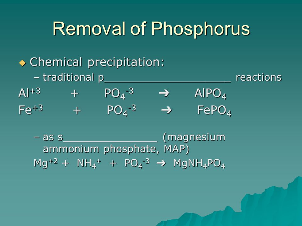 Removal of Phosphorus  Chemical precipitation: –traditional p____________________ reactions Al +3 + PO 4 -3 ➔ AlPO 4 Fe +3 + PO 4 -3 ➔ FePO 4 –as s_______________ (magnesium ammonium phosphate, MAP) Mg +2 + NH 4 + + PO 4 -3 ➔ MgNH 4 PO 4
