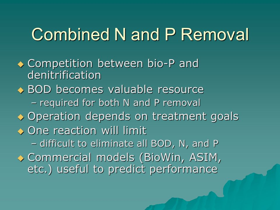 Combined N and P Removal  Competition between bio-P and denitrification  BOD becomes valuable resource –required for both N and P removal  Operation depends on treatment goals  One reaction will limit –difficult to eliminate all BOD, N, and P  Commercial models (BioWin, ASIM, etc.) useful to predict performance
