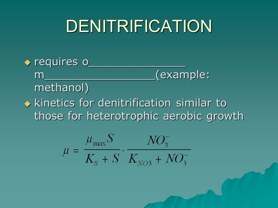 DENITRIFICATION  requires o______________ m________________(example: methanol)  kinetics for denitrification similar to those for heterotrophic aerobic growth