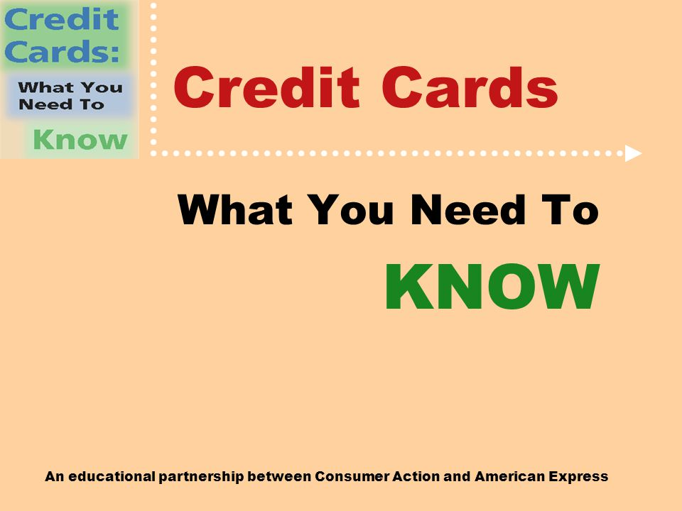 An educational partnership between Consumer Action and American Express Credit Cards What You Need To KNOW