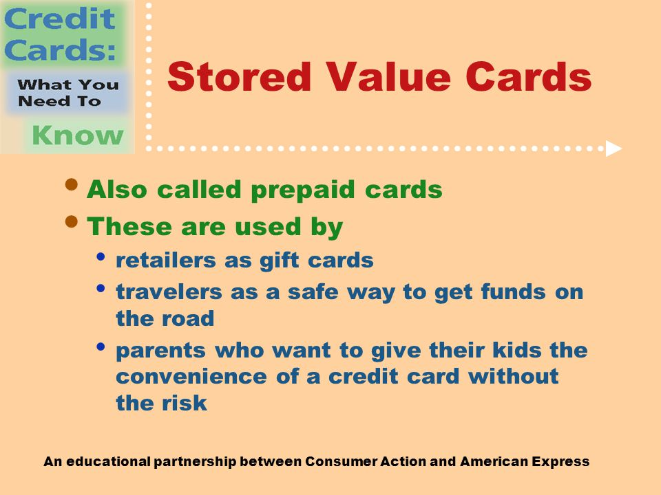 An educational partnership between Consumer Action and American Express Stored Value Cards Also called prepaid cards These are used by retailers as gift cards travelers as a safe way to get funds on the road parents who want to give their kids the convenience of a credit card without the risk
